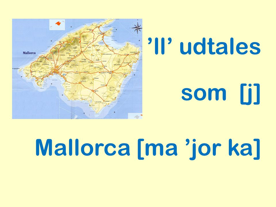 'll' udtales som [j] Mallorca [ma 'jor ka]